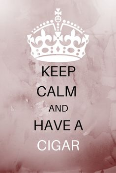 Keep calm and have a cigar.