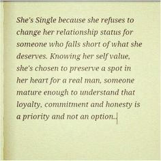 She's single because she refuses to change her relationship status for someone who falls short of what she deserves. Knowing her self value, she's chosen to preserve a spot in her heart for a real man, someone mature enough to understand that loyalty, commitment and honesty is a priority and not an option.