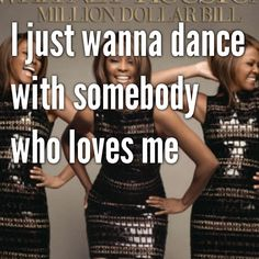 I just wanna dance with somebody who loves me