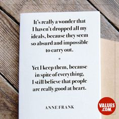 It's really a wonder that I haven't dropped all my ideals, because they seem so absurd and impossible to carry out. Yet I keep them, because in spite of everything, I still believe that people are really good at heart. - Anne Frank