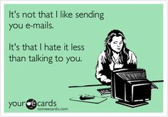 It's not that I like sending you e-mails. It's that I hate it less than talking to you.
