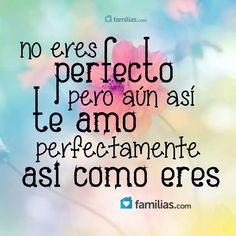 No eres perfecto pero aún así TE AMO, perfectamente así como eres.