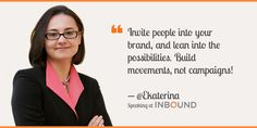 """""""Invite people into your brand, and lean into the possibilities. Build movements, not campaigns!"""" ― Ekaterina Walter, Author of Think Like Zuck"""