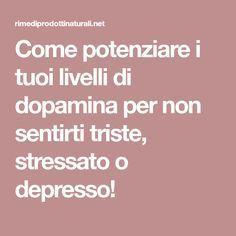 Come potenziare i tuoi livelli di dopamina per non sentirti triste, stressato o depresso!