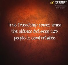 True friendship comes when the silence between two people is comfortable