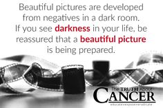 "Type ""YES"" if you agree: ""Beautiful pictures are developed from negatives in a dark room. If you see darkness in your life, be reassured that a beautiful picture is being prepared."" Please re-pin to share with your family & friends. For more inspiration, visit our ""Inspirational Quote"" board. Join us for much more great information on The Truth About Cancer! <3"