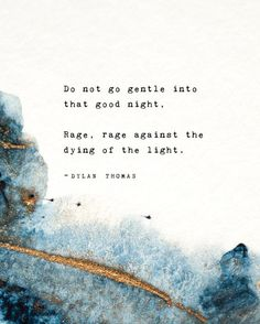 Do not go gentle into that good night. Rage, rage against the dying of the light. Dylan Thomas