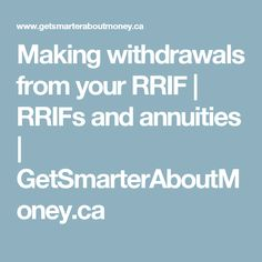 Making withdrawals from your RRIF | RRIFs and annuities | GetSmarterAboutMoney.ca