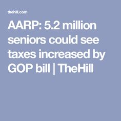 AARP: 5.2 million seniors could see taxes increased by GOP bill   TheHill