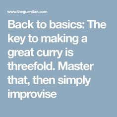 Back to basics: The key to making a great curry is threefold. Master that, then simply improvise