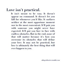 Love isn't practical. It isn't meant to be easy. It doesn't appear on command. IT doesn't let you fall for whomever you'd like. it surfaces neither at the most opportune moment nor in the most convenient. It'll pair you with someone you mig...ht never have expected. It'll put you face to face with endless obstacles. But in the end, none of that will matter because it's how you overcome its obstacles that will define your love. It may not be practical, but love is ultimately the best thing