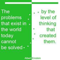 The problems that exist in the world today cannot be solved by the level of thinking that created them.