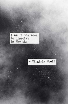 I am in the mood to dissolve into the sky. -Virginia Woolf