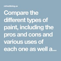 Compare the different types of paint, including the pros and cons and various uses of each one as well as the best paint for furniture.