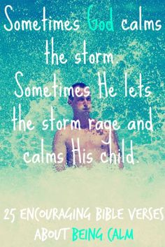 Sometimes God calms the storm.  Sometimes He lets the storm rage and calms His child. Check Out 25 Encouraging Bible Verses About Being Calm