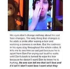 Honestly I don't even care if they are a thing or not because they love each other at least in the friend way and that's the kind of love that kind of strong love I want and this made me cry Phan Is Real, Face Change, Dan And Phill, Phil 3, Danisnotonfire And Amazingphil, Sad Faces, Strong Love, Phil Lester, Dan Howell