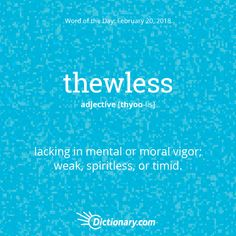 Thewless - lacking in mental or moral vigor; weak, spiritless or timid. Unusual Words, Weird Words, Rare Words, Unique Words, Cool Words, Fancy Words, Words To Use, Pretty Words, Big Words