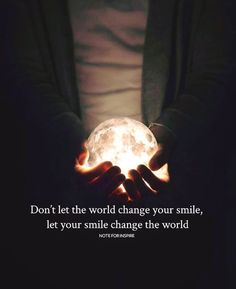 Dont let the world change your smile..