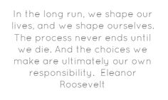 In the long run, we shape our lives, and we...