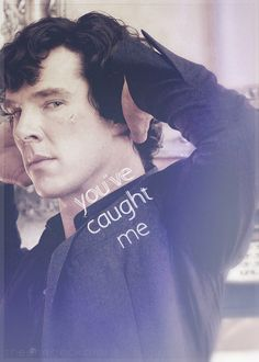 You've caught me. Sherlock. Benedict Cumberbatch.