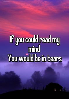 """""""If you could read my mind  You would be in tears"""""""