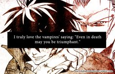 I truly love the vampires saying: Even in death may you be triumphant. One of the MANY reasons I love the Cirque du Freak series!