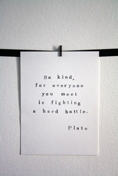 This is one of my favorite quotes. No matter what you& going through, & kind, for everyone you meet is fighting a hard battle. Plato Quotes, Words Quotes, Me Quotes, Motivational Quotes, Inspirational Quotes, Sayings, The Words, Cool Words, Great Quotes