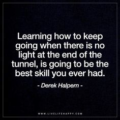 Inspirational Quote: Learning how to keep going when there is no light at the end of the tunnel, is going to be the best skill you ever had. - Derek Halpern