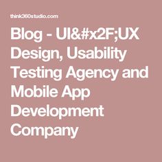 Blog - UI/UX Design, Usability Testing Agency and Mobile App Development Company