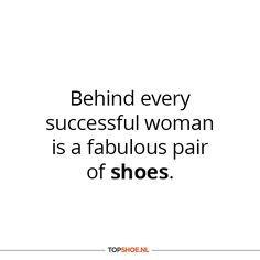Behind every succesful woman is a fabulous pair of shoes #quote #shoes