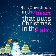 It is Christmas in the heart that puts Christmas in the air. W.T. Ellis Comments