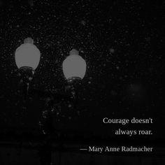 Courage doesn't always roar. —Mary Anne Radmacher