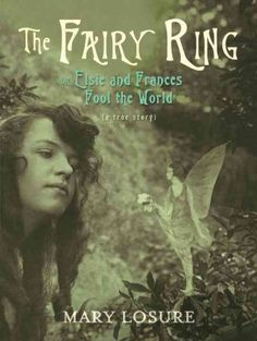 The Fairy Ring: or Elsie and Frances Fool the World, by Mary Losure; NONFICTION -- Beth