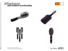 The hair brush is a simple device. One end is comfortable to grab to it affords holding. The other is spiny, but it's affordance is to card through fur and hair.