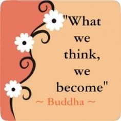 """""""What we think, we become"""" Buddha"""