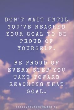 'Don't wait until you've reached your goal to be proud of yourself. Be proud of every step you take toward reaching that goal' www.simplynourished.com.au