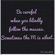 """""""be careful when you blindly follow the masses ... sometimes the m is silent"""""""