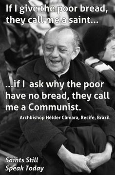 """""""If I give the poor bread they call me a saint. Call Me, Saints, Believe"""