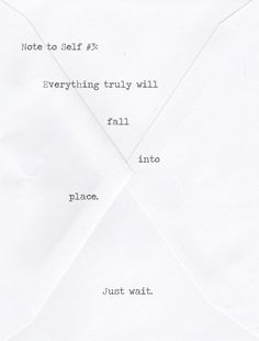 Note to self: Everything will eventually fall into place. Just wait.