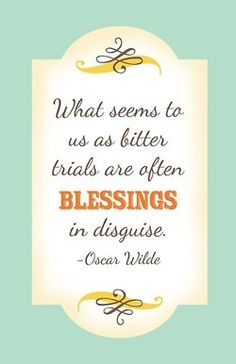 "What seems to us as bitter trials are often blessings in disguise"". -Oscar Wilde"