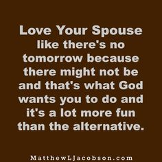 """If today was your last, would you change how you love your wife/husband? We don't know what tomorrow will hold. We don't even know if there will be a tomorrow for us. """"Why You Should Love Your Spouse Like There is no tomorrow"""" MatthewLJacobson.com"""