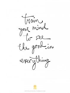 Train your mind to see the good in everything.