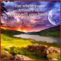 Luke 12:34    For where your treasure is, there will your heart be also.   KJV