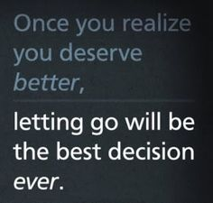 Once you realize you deserve better, letting go will be the best decision ever. This is the place I am this year in my family and I deserve better. Best Quotes Of All Time, Most Famous Quotes, Great Quotes, Quotes To Live By, Favorite Quotes, Me Quotes, Funny Quotes, Inspirational Quotes, Honesty Quotes