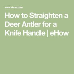 How to Straighten a Deer Antler for a Knife Handle | eHow