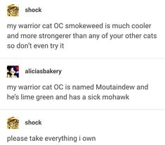 My warrior cat OC smokeweed is much cooler and more strongerer than any of your other cats so don't even try it my warrior cat OC is named Moutaindew and he's lime green and has a sick mohawk & please take everything i own - iFunny :) Warrior Cats Funny, Warrior Cat Oc, Warrior Cat Memes, Cats Tumblr, Funny Tumblr Posts, My Tumblr, Wattpad, Lol, Funny Memes