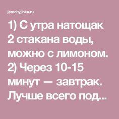 1) С утра натощак 2 стакана воды, можно с лимоном. 2) Через 10-15 минут — завтрак. Лучше всего подойдет каша на воде или вареное яйцо. 3) Еду не…