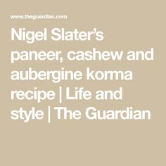 Nigel Slater's paneer, cashew and aubergine korma recipe | Life and style | The Guardian