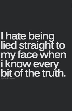 Yeah. This is what you did to me several times. I know the truth now. I was blind to your lies