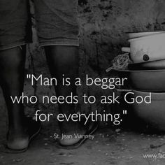 """St.Jean Vianney- """"Man is a beggar who needs to ask God for EVERYTHING!"""""""